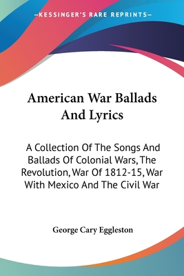 American War Ballads and Lyrics: A Collection of the Songs and Ballads of Colonial Wars, the Revolution, War of 1812-15, War with Mexico and the Civil War - Eggleston, George Cary (Editor)
