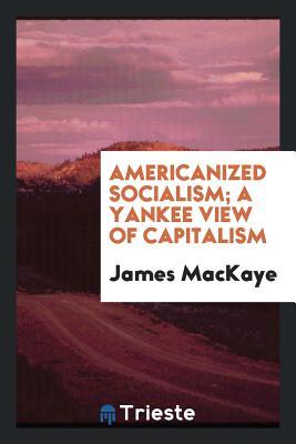 Americanized Socialism; A Yankee View of Capitalism - Mackaye, James