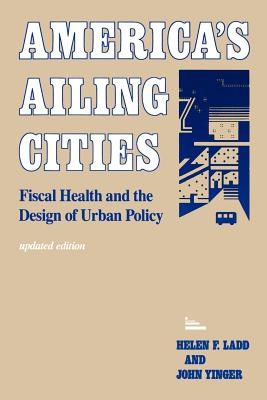 America's Ailing Cities: Fiscal Health and the Design of Urban Policy - Ladd, Helen F, Professor, and Yinger, J Milton, and Yinger, John, Professor