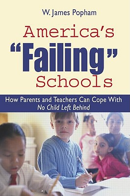 America's Failing Schools: How Parents and Teachers Can Cope with No Child Left Behind - Popham, W James