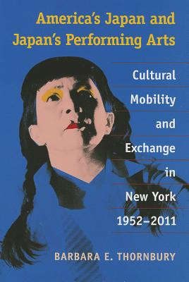 America's Japan and Japan's Performing Arts: Cultural Mobility and Exchange in New York, 1952-2011 - Thornbury, Barbara