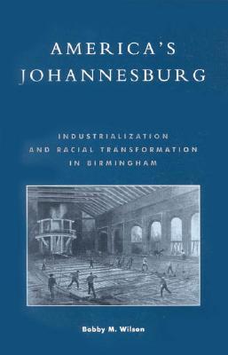 America's Johannesburg: Industrialization and Racial Transformation in Birmingham - Wilson, Bobby M