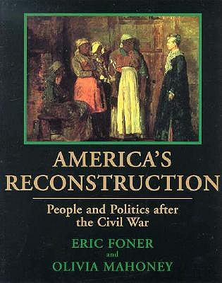 America's Reconstruction: People and Politics After the Civil War - Foner, Eric, and Mahoney, Olivia, and Bryan, Charles F, Jr., PH.D. (Foreword by)