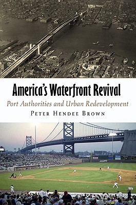 America's Waterfront Revival: Port Authorities and Urban Redevelopment - Brown, Peter Hendee