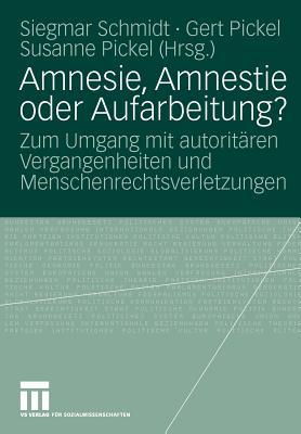 Amnesie, Amnestie Oder Aufarbeitung?: Zum Umgang Mit Autoritaren Vergangenheiten Und Menschenrechtsverletzungen - Schmidt, Siegmar (Editor), and Pickel, Gert (Editor), and Pickel, Susanne (Editor)