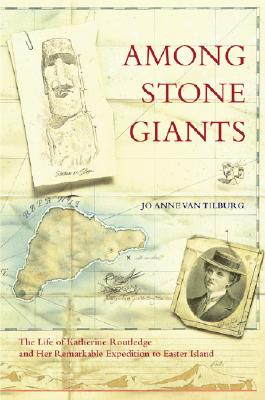Among Stone Giants: The Life of Katherine Routledge and Her Remarkable Expedition to Easter Island - Tilburg, Jo Anne Van, and Van Tilburg, Jo Anne, and Tathum, Andrew (Foreword by)