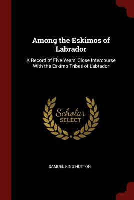 Among the Eskimos of Labrador: A Record of Five Years' Close Intercourse with the Eskimo Tribes of Labrador - Hutton, Samuel King
