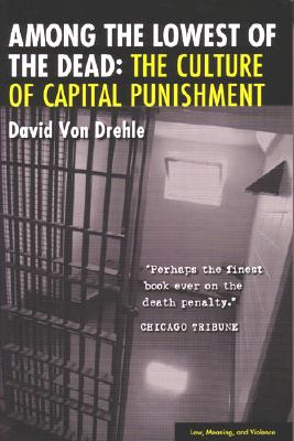Among the Lowest of the Dead: The Culture of Capital Punishment - Von Drehle, David
