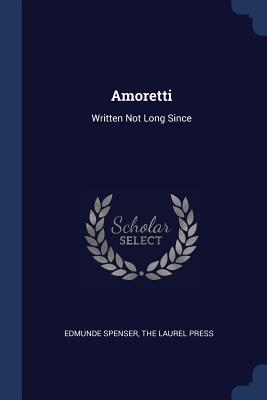 Amoretti: Written Not Long Since - Spenser, Edmunde, and The Laurel Press (Creator)