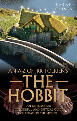 an A-z of JRR Tolkien's the Hobbit: An Unendorsed Colourful and Critical Guide Celebrating the Movies - Oliver, Sarah