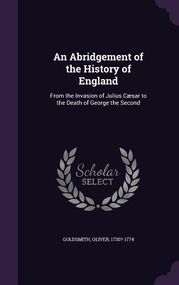 An Abridgement of the History of England: From the Invasion of Julius Caesar to the Death of George the Second - Goldsmith, Oliver