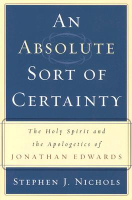 An Absolute Sort of Certainty: The Holy Spirit and the Apologetics of Jonathan Edwards - Nichols, Stephen J, Ph.D.