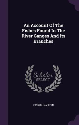 An Account of the Fishes Found in the River Ganges and Its Branches - Hamilton, Francis