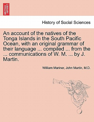 An Account of the Natives of the Tonga Islands in the South Pacific Ocean, with an Original Grammar of Their Language ... Compiled ... from the ... Communications of W. M. ... by J. Martin. Vol. I. Second Edition, with Additions. - Mariner, William, and Martin, M D John