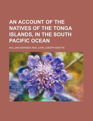 An Account of the Natives of the Tonga Islands, in the South Pacific Ocean - Mariner, William