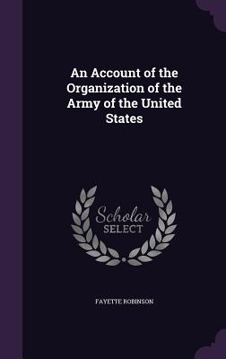 An Account of the Organization of the Army of the United States - Robinson, Fayette