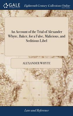 An Account of the Trial of Alexander Whyte, Baker, for a False, Malicious, and Seditious Libel: Of Which Charge He Was Honourably Acquitted, at the Quarter Sessions, Held for the Town and County of Newcastle Upon Tyne, 1793 - Whyte, Alexander