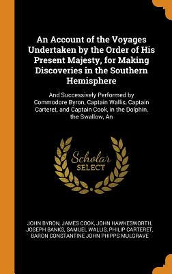 An Account of the Voyages Undertaken by the Order of His Present Majesty, for Making Discoveries in the Southern Hemisphere: An And Successively Performed by Commodore Byron, Captain Wallis, Captain Carteret, and Captain Cook, in the Dolphin, the Swallow - Byron, John, and Cook, and Hawkesworth, John
