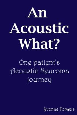 An Acoustic What? One Patient's Acoustic Neuroma Journey - Tommis, Yvonne
