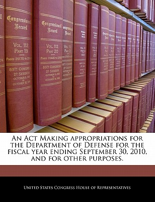 An ACT Making Appropriations for the Department of Defense for the Fiscal Year Ending September 30, 2010, and for Other Purposes. - United States Congress Senate (Creator)