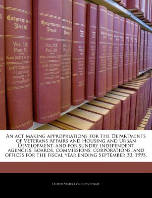 An ACT Making Appropriations for the Departments of Veterans Affairs and Housing and Urban Development, and for Sundry Independent Agencies, Boards, Commissions, Corporations, and Offices for the Fiscal Year Ending September 30, 1996. - United States Congress Senate (Creator)