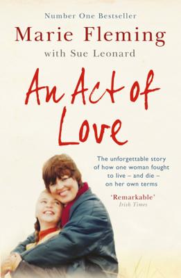 An Act of Love: One Woman's Remarkable Life Story and Her Fight for the Right to Die with Dignity - Fleming, Marie