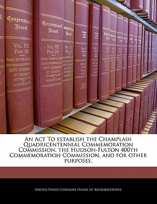 An ACT to Establish the Champlain Quadricentennial Commemoration Commission, the Hudson-Fulton 400th Commemoration Commission, and for Other Purposes. - United States Congress Senate (Creator)