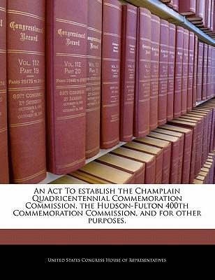 An ACT to Establish the Champlain Quadricentennial Commemoration Commission, the Hudson-Fulton 400th Commemoration Commission, and for Other Purposes. - United States Congress Senate (Creator)