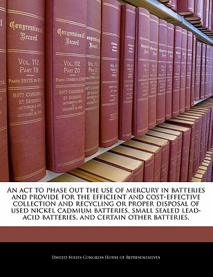 An ACT to Phase Out the Use of Mercury in Batteries and Provide for the Efficient and Cost-Effective Collection and Recycling or Proper Disposal of Used Nickel Cadmium Batteries, Small Sealed Lead-Acid Batteries, and Certain Other Batteries. - United States Congress House of Represen (Creator)