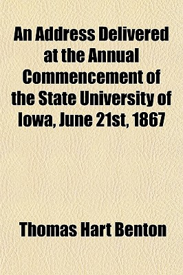 An Address Delivered at the Annual Commencement of the State University of Iowa, June 21st, 1867 - Benton, Thomas Hart