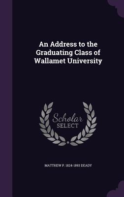 An Address to the Graduating Class of Wallamet University - Deady, Matthew P 1824-1893
