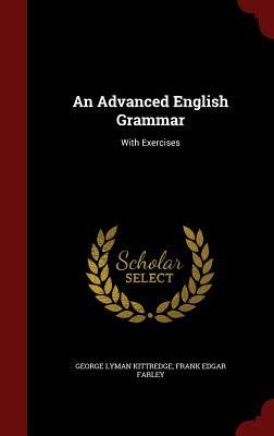 An Advanced English Grammar: With Exercises - Kittredge, George Lyman, and Farley, Frank Edgar