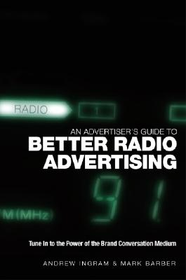 An Advertiser's Guide to Better Radio Advertising: Tune in to the Power of the Brand Conversation Medium - Ingram, Andrew, and Barber, Mark