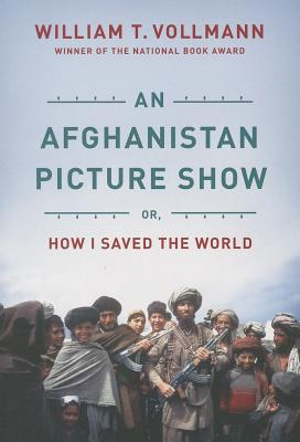 An Afghanistan Picture Show: Or, How I Saved the World - Vollmann, William T