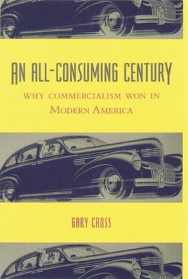 An All-Consuming Century: Why Commercialism Won in Modern America - Cross, Gary
