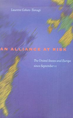 An Alliance at Risk: The United States and Europe Since September 11 - Cohen-Tanugi, Laurent, Professor, and Holoch, George, Professor (Translated by)