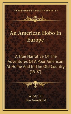 An American Hobo in Europe: A True Narrative of the Adventures of a Poor American at Home and in the Old Country (1907) - Bill, Windy, and Goodkind, Ben