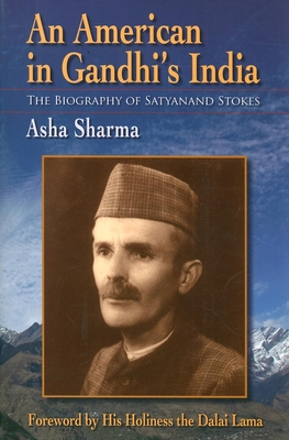 An American in Gandhi's India: The Biography of Satyanand Stokes - Sharma, Asha, and Sharma, Nandini, and His Holiness the Dalai Lama (Foreword by)