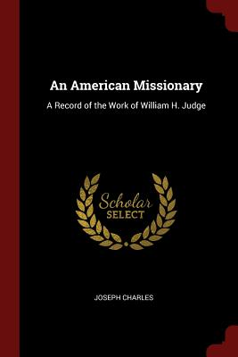 An American Missionary: A Record of the Work of William H. Judge - Charles, Joseph