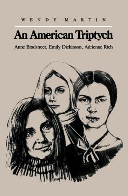 An American Triptych: Anne Bradstreet, Emily Dickinson, and Adrienne Rich - Martin, Wendy, PH.D.