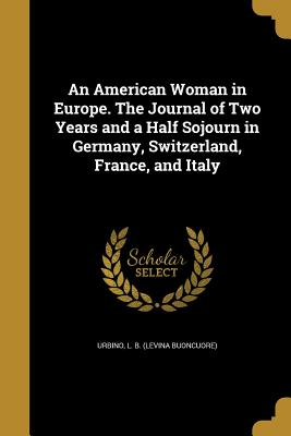 An American Woman in Europe. the Journal of Two Years and a Half Sojourn in Germany, Switzerland, France, and Italy - Urbino, L B (Levina Buoncuore) (Creator)