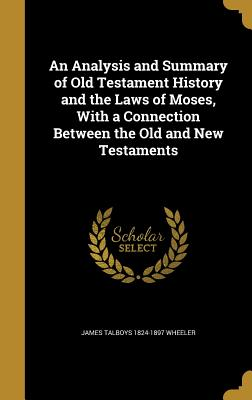 An Analysis and Summary of Old Testament History and the Laws of Moses, with a Connection Between the Old and New Testaments - Wheeler, James Talboys 1824-1897