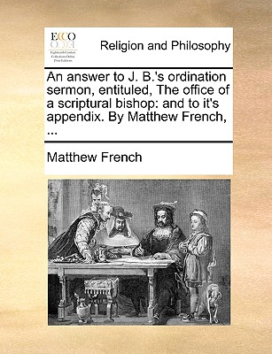 An Answer to J. B.'s Ordination Sermon, Entituled, the Office of a Scriptural Bishop: And to It's Appendix. by Matthew French, ... - French, Matthew