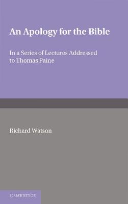 An Apology for the Bible: In a Series of Letters Addressed to Thomas Paine - Watson, Richard