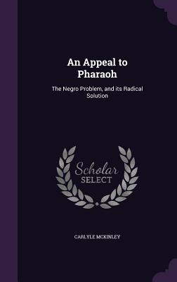 An Appeal to Pharaoh: The Negro Problem, and Its Radical Solution - McKinley, Carlyle