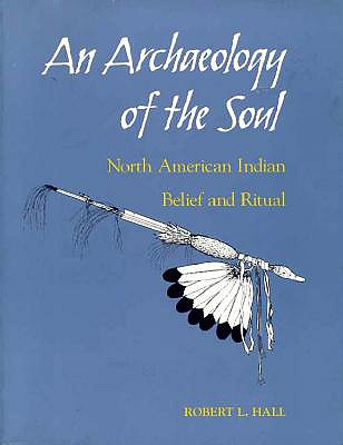 An Archaeology of the Soul: North American Indian Belief and Ritual - Hall, Robert L