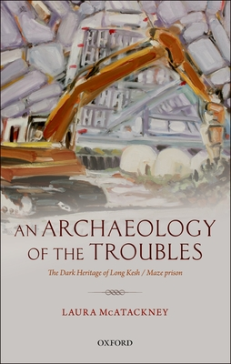 An Archaeology of the Troubles: The dark heritage of Long Kesh/Maze prison - McAtackney, Laura