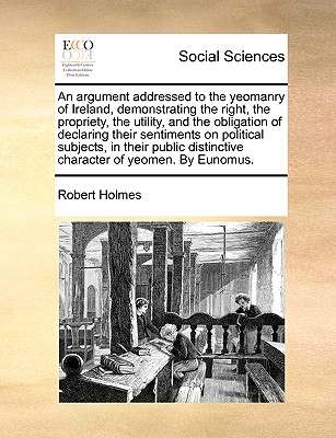 An Argument Addressed to the Yeomanry of Ireland, Demonstrating the Right, the Propriety, the Utility, and the Obligation of Declaring Their Sentiments on Political Subjects, in Their Public Distinctive Character of Yeomen. by Eunomus. - Holmes, Robert