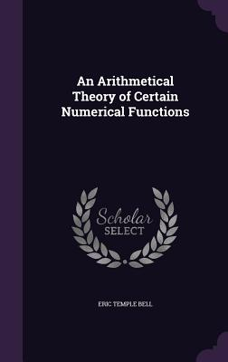 An Arithmetical Theory of Certain Numerical Functions - Bell, Eric Temple