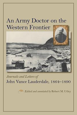 An Army Doctor on the Western Frontier: Journals and Letters of John Vance Lauderdale, 1864-1890 - Lauderdale, John Vance, and Utley, Robert M (Editor)
